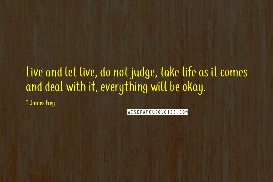 James Frey quotes: Live and let live, do not judge, take life as it comes and deal with it, everything will be okay.