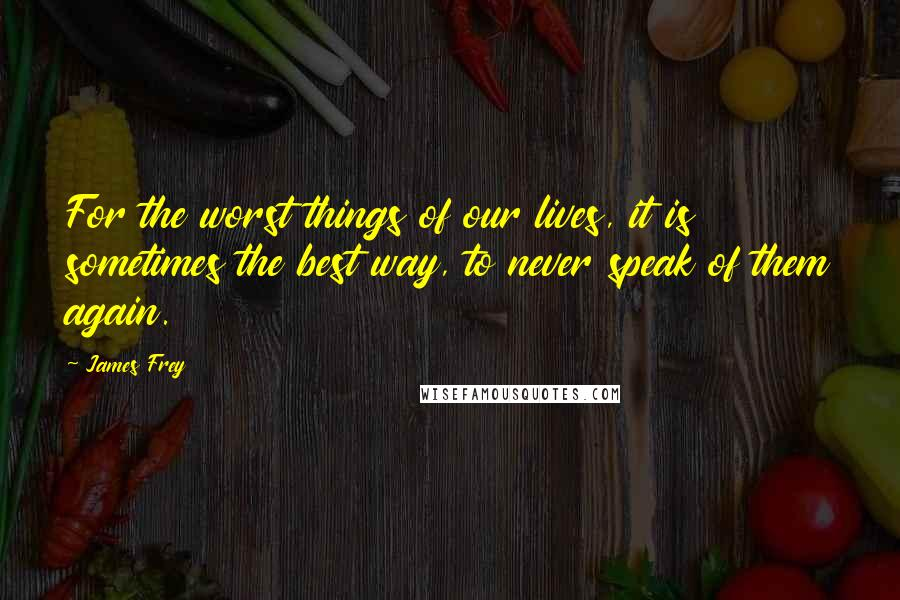 James Frey quotes: For the worst things of our lives, it is sometimes the best way, to never speak of them again.