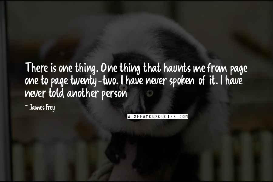 James Frey quotes: There is one thing. One thing that haunts me from page one to page twenty-two. I have never spoken of it. I have never told another person