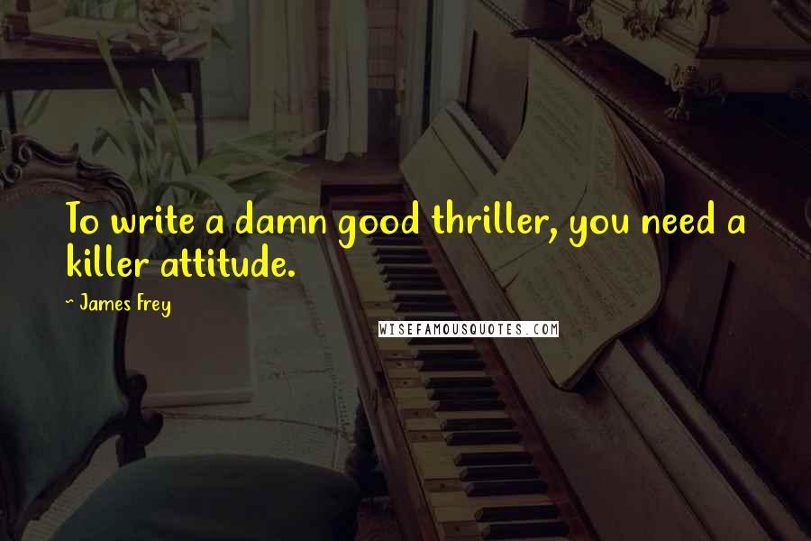 James Frey quotes: To write a damn good thriller, you need a killer attitude.