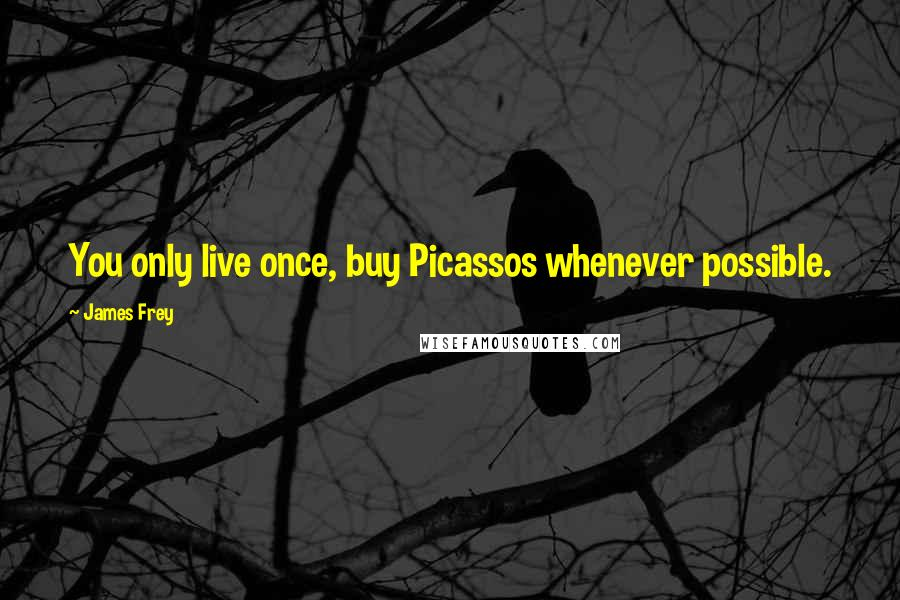 James Frey quotes: You only live once, buy Picassos whenever possible.