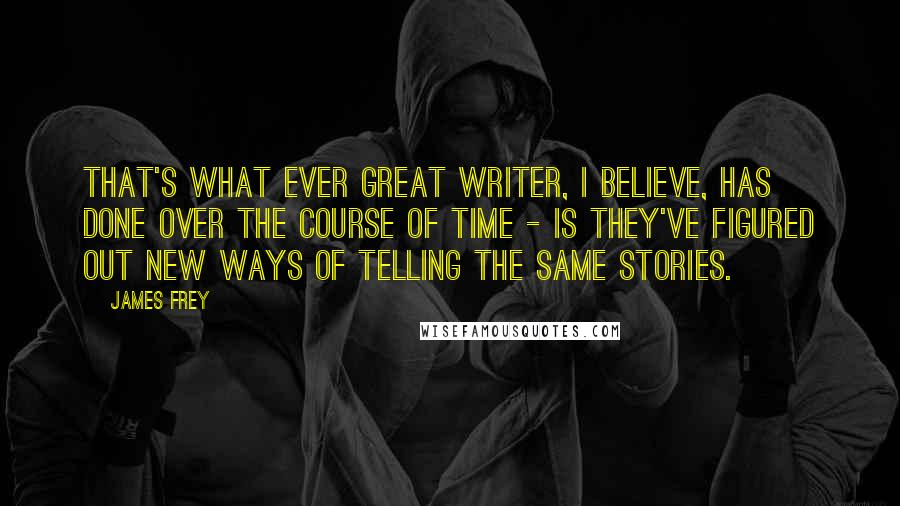 James Frey quotes: That's what ever great writer, I believe, has done over the course of time - is they've figured out new ways of telling the same stories.