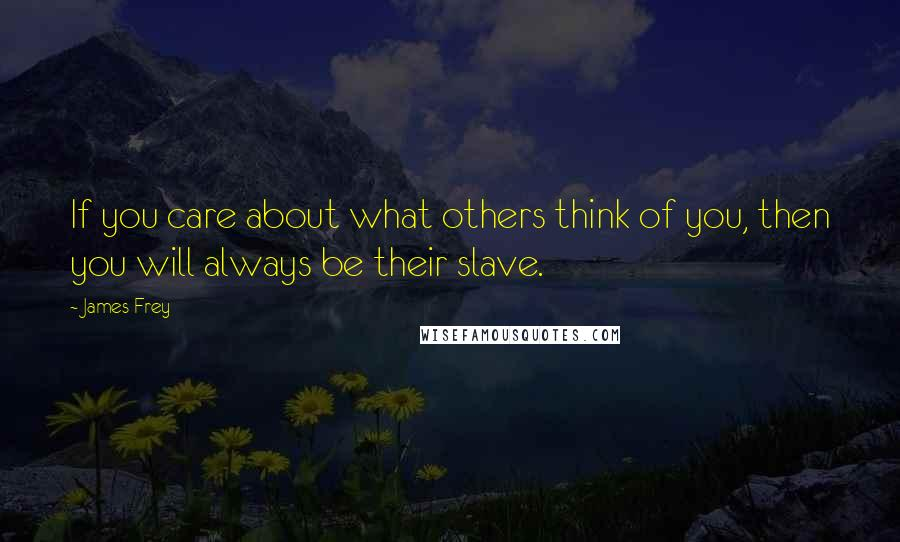 James Frey quotes: If you care about what others think of you, then you will always be their slave.