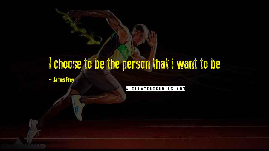 James Frey quotes: I choose to be the person that i want to be