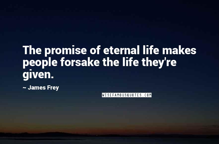 James Frey quotes: The promise of eternal life makes people forsake the life they're given.