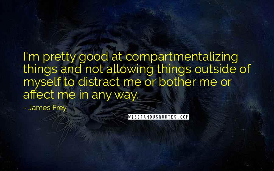 James Frey quotes: I'm pretty good at compartmentalizing things and not allowing things outside of myself to distract me or bother me or affect me in any way.