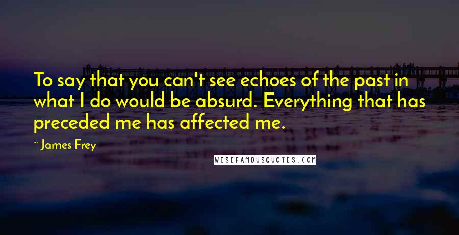 James Frey quotes: To say that you can't see echoes of the past in what I do would be absurd. Everything that has preceded me has affected me.