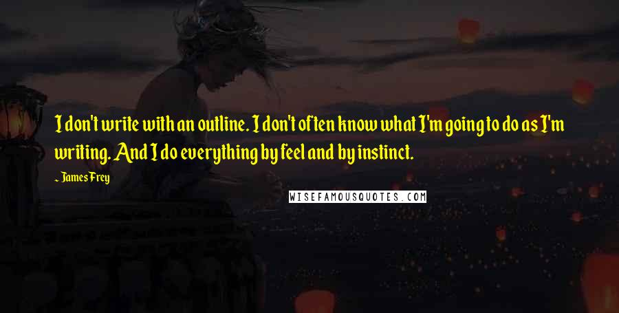 James Frey quotes: I don't write with an outline. I don't often know what I'm going to do as I'm writing. And I do everything by feel and by instinct.