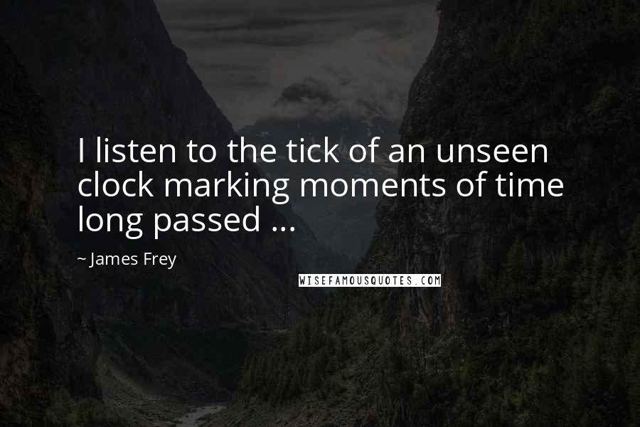 James Frey quotes: I listen to the tick of an unseen clock marking moments of time long passed ...
