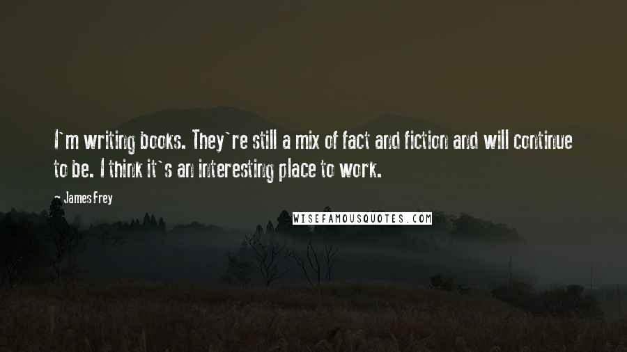 James Frey quotes: I'm writing books. They're still a mix of fact and fiction and will continue to be. I think it's an interesting place to work.