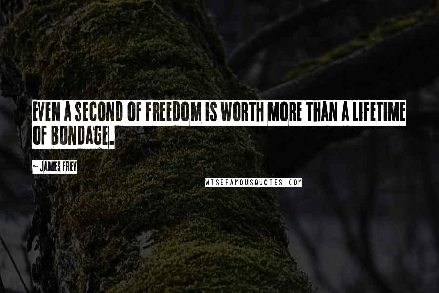 James Frey quotes: Even a second of freedom is worth more than a lifetime of bondage.