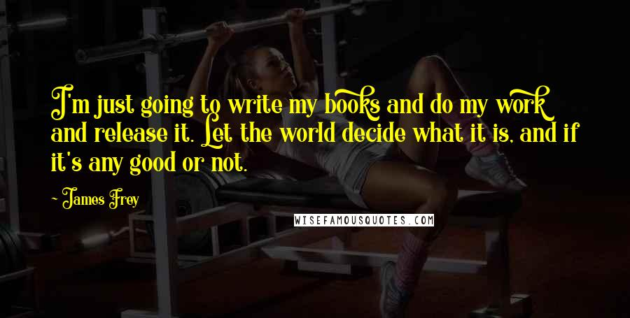 James Frey quotes: I'm just going to write my books and do my work and release it. Let the world decide what it is, and if it's any good or not.