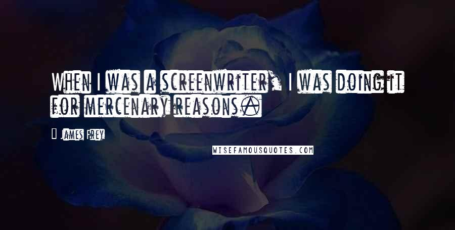 James Frey quotes: When I was a screenwriter, I was doing it for mercenary reasons.