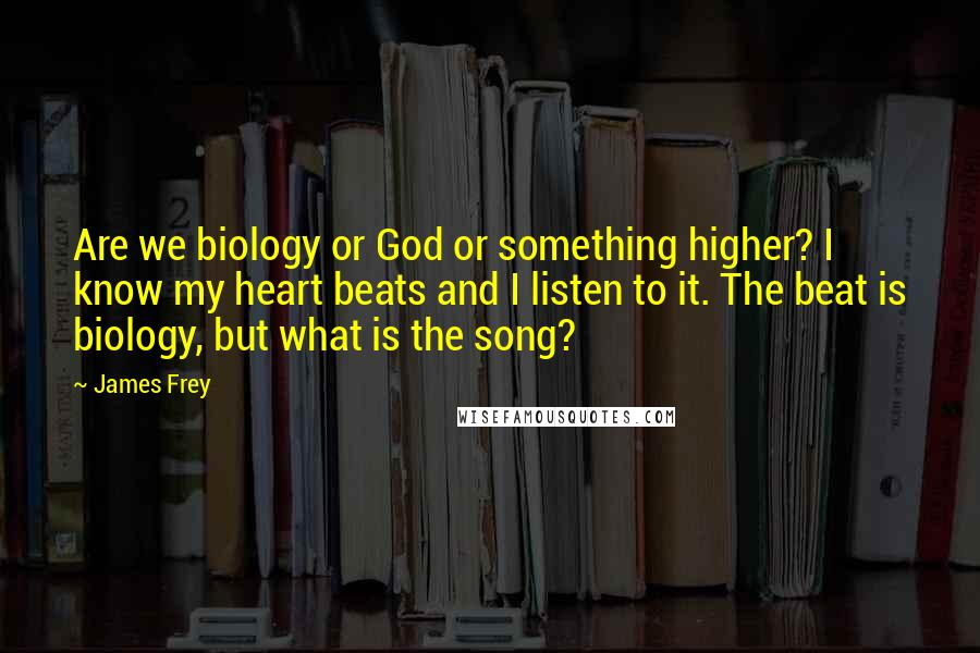 James Frey quotes: Are we biology or God or something higher? I know my heart beats and I listen to it. The beat is biology, but what is the song?