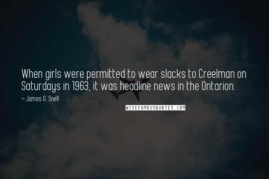 James G. Snell quotes: When girls were permitted to wear slacks to Creelman on Saturdays in 1963, it was headline news in the Ontarion.