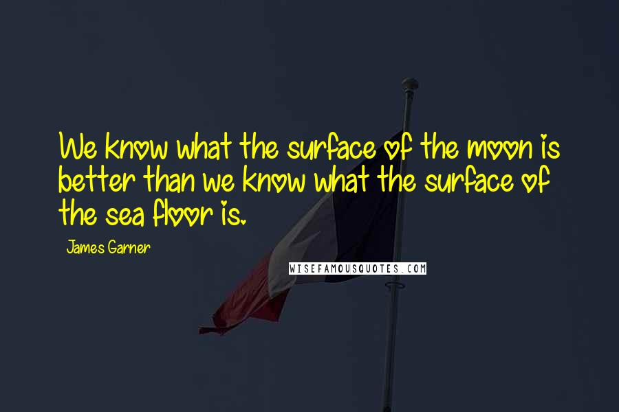 James Garner quotes: We know what the surface of the moon is better than we know what the surface of the sea floor is.