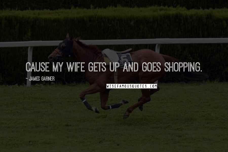 James Garner quotes: Cause my wife gets up and goes shopping.