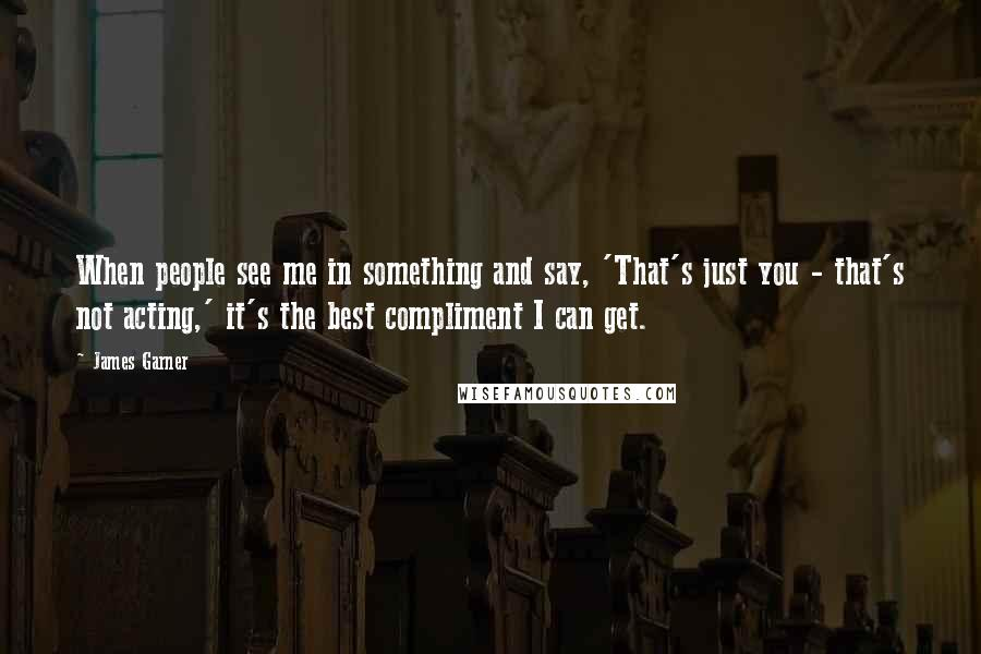 James Garner quotes: When people see me in something and say, 'That's just you - that's not acting,' it's the best compliment I can get.