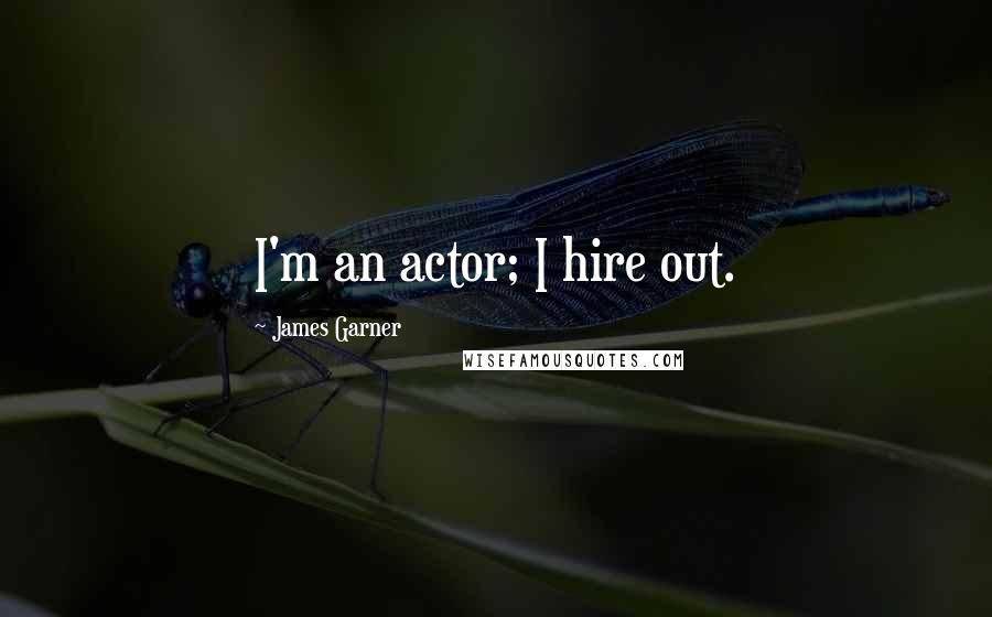 James Garner quotes: I'm an actor; I hire out.