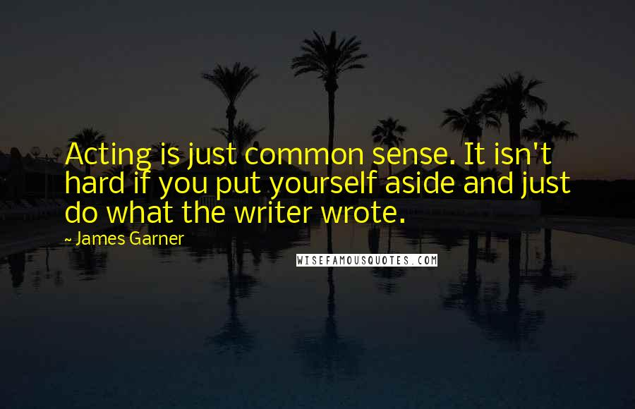 James Garner quotes: Acting is just common sense. It isn't hard if you put yourself aside and just do what the writer wrote.