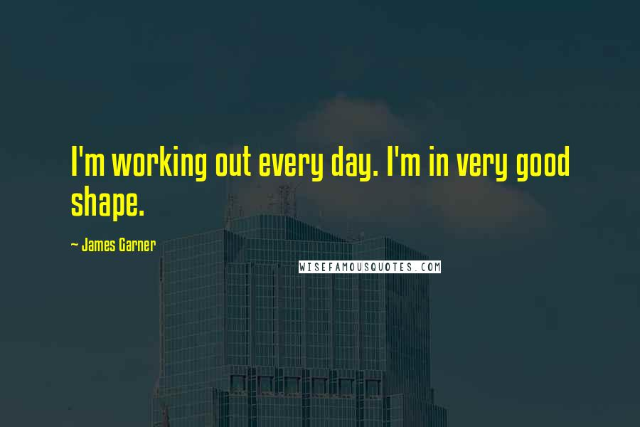 James Garner quotes: I'm working out every day. I'm in very good shape.