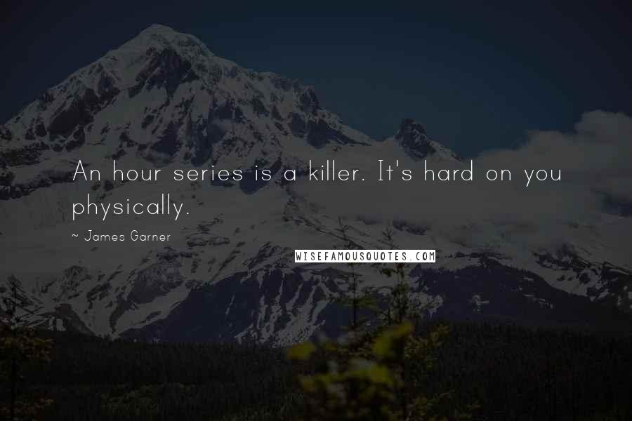 James Garner quotes: An hour series is a killer. It's hard on you physically.