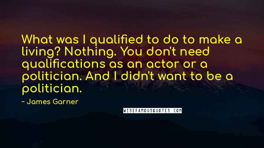 James Garner quotes: What was I qualified to do to make a living? Nothing. You don't need qualifications as an actor or a politician. And I didn't want to be a politician.