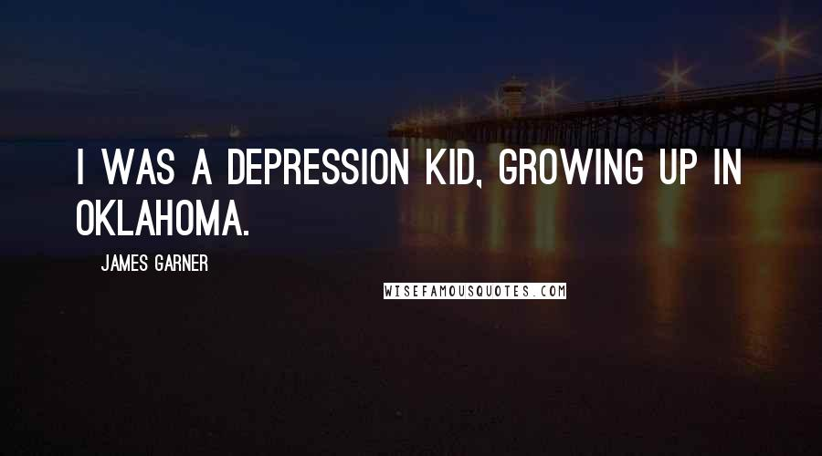 James Garner quotes: I was a Depression kid, growing up in Oklahoma.