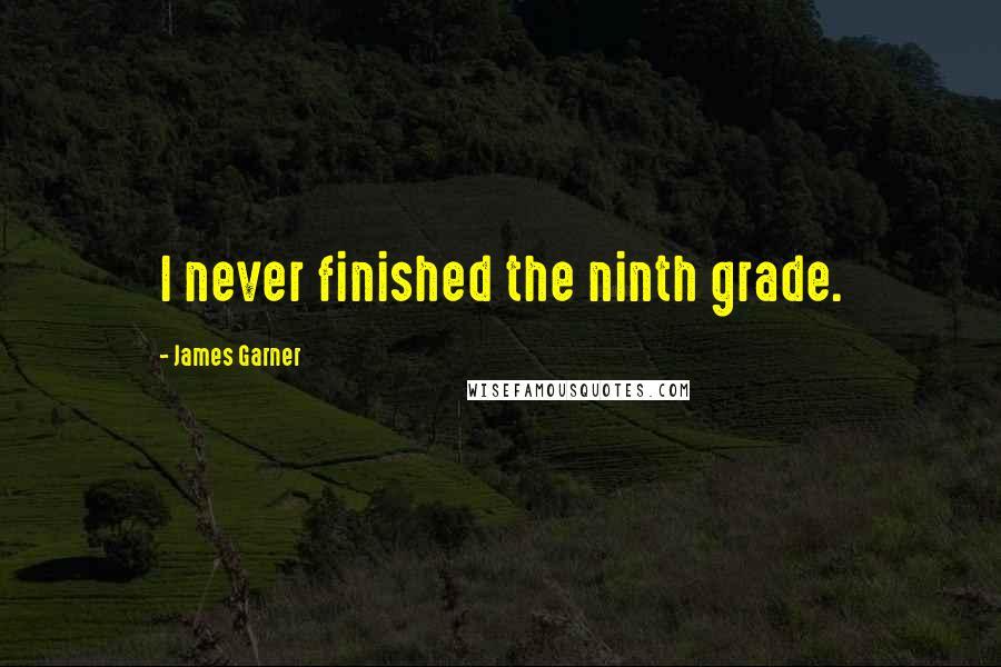 James Garner quotes: I never finished the ninth grade.