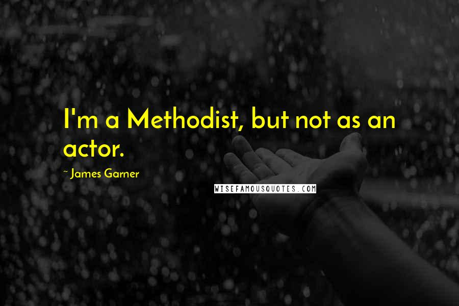 James Garner quotes: I'm a Methodist, but not as an actor.
