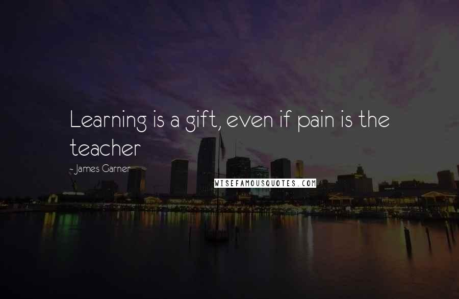 James Garner quotes: Learning is a gift, even if pain is the teacher