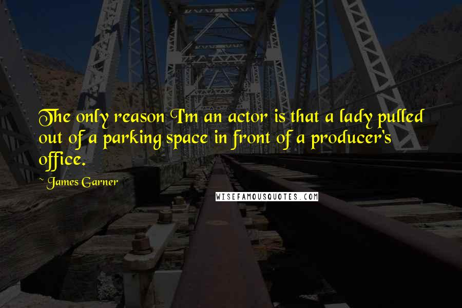 James Garner quotes: The only reason I'm an actor is that a lady pulled out of a parking space in front of a producer's office.