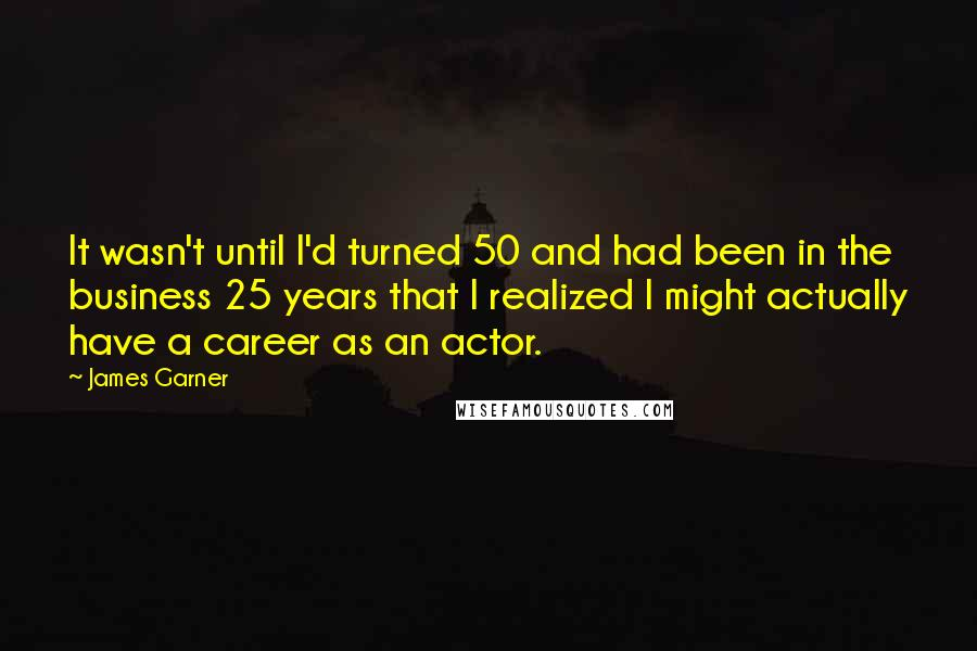 James Garner quotes: It wasn't until I'd turned 50 and had been in the business 25 years that I realized I might actually have a career as an actor.
