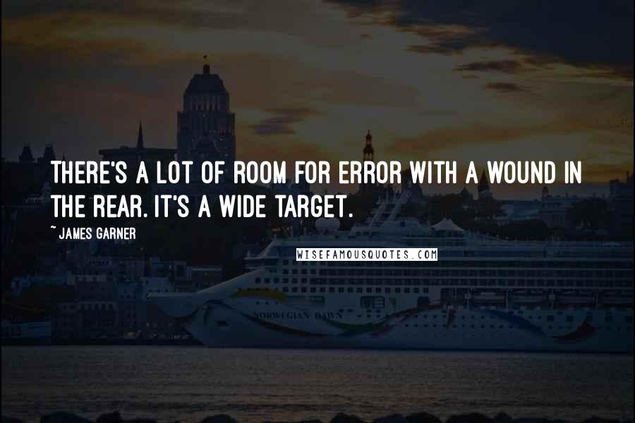 James Garner quotes: There's a lot of room for error with a wound in the rear. It's a wide target.