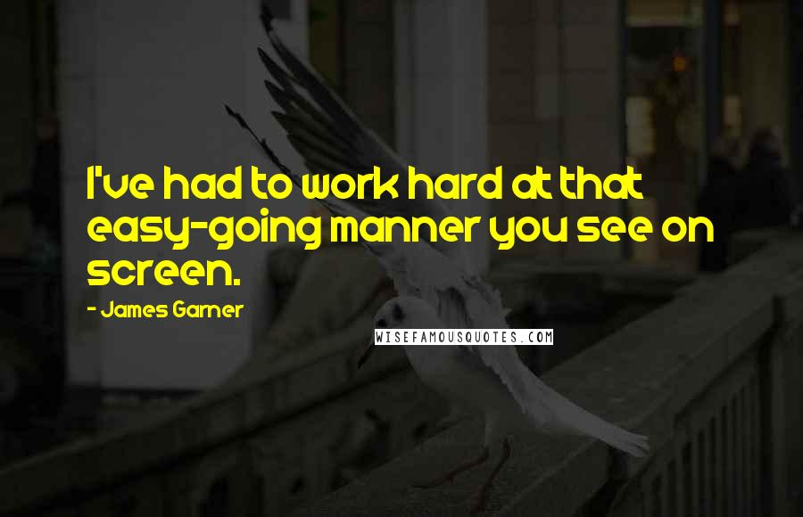 James Garner quotes: I've had to work hard at that easy-going manner you see on screen.