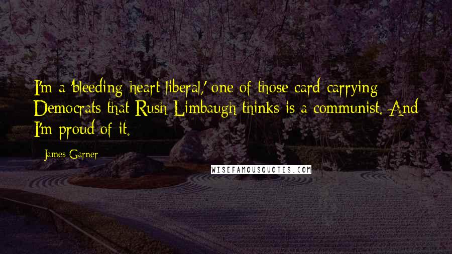 James Garner quotes: I'm a 'bleeding-heart liberal,' one of those card-carrying Democrats that Rush Limbaugh thinks is a communist. And I'm proud of it.