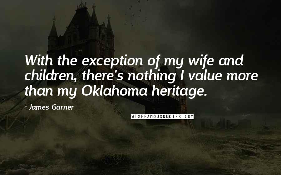 James Garner quotes: With the exception of my wife and children, there's nothing I value more than my Oklahoma heritage.