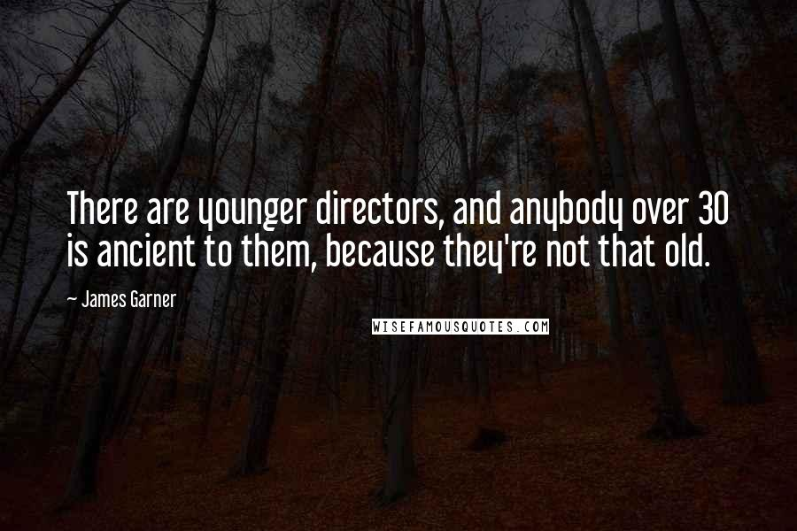 James Garner quotes: There are younger directors, and anybody over 30 is ancient to them, because they're not that old.