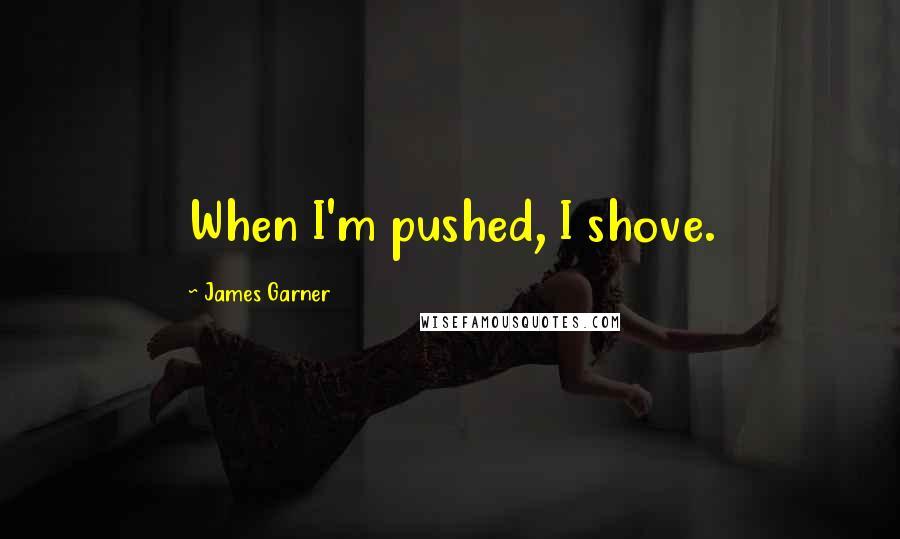 James Garner quotes: When I'm pushed, I shove.