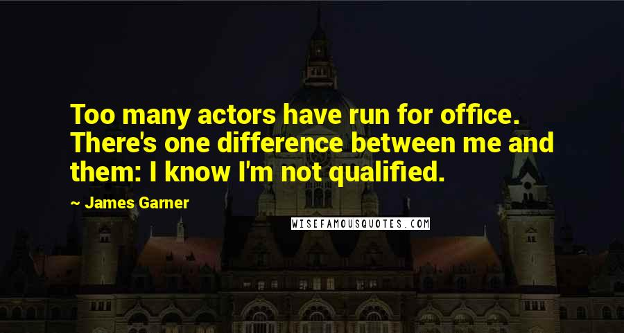 James Garner quotes: Too many actors have run for office. There's one difference between me and them: I know I'm not qualified.