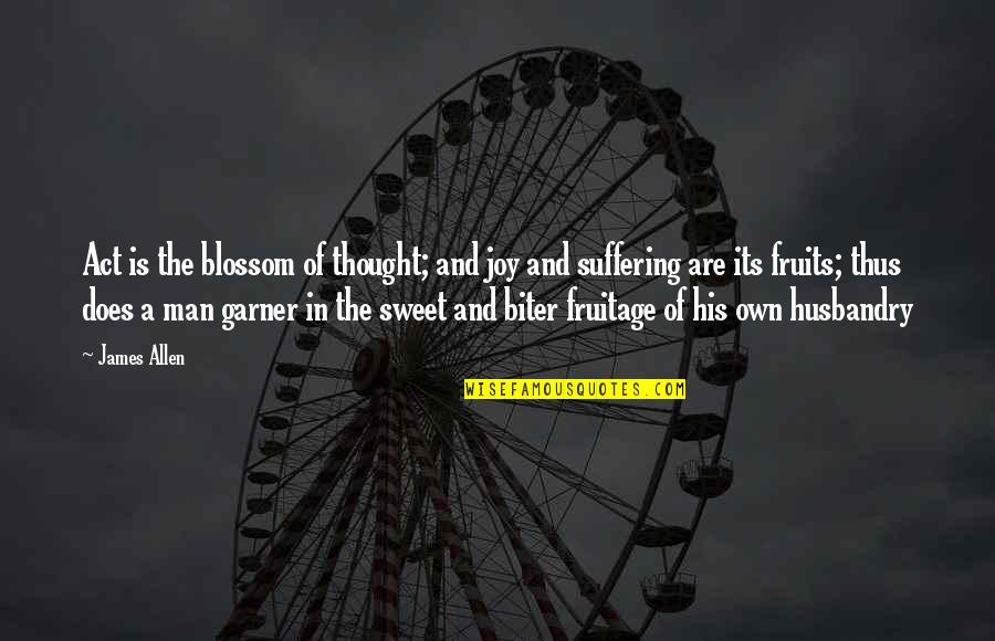 James Garner Quotes By James Allen: Act is the blossom of thought; and joy