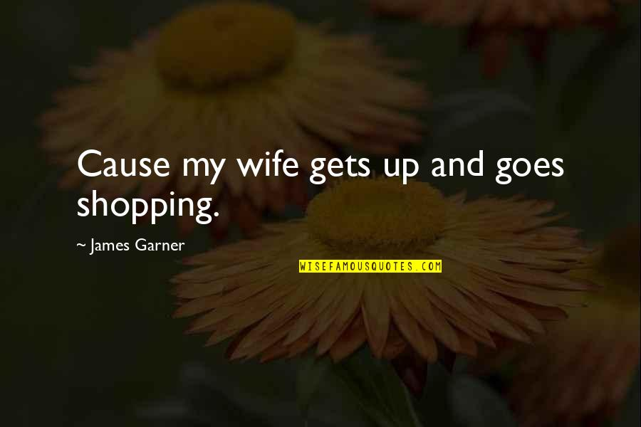 James Garner Quotes By James Garner: Cause my wife gets up and goes shopping.