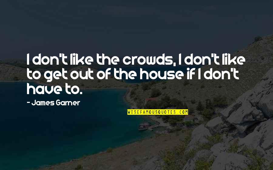 James Garner Quotes By James Garner: I don't like the crowds, I don't like