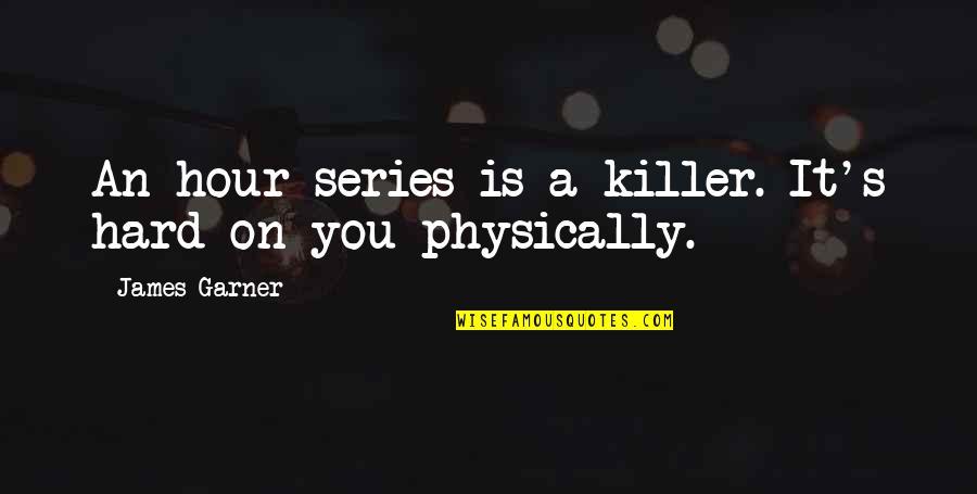 James Garner Quotes By James Garner: An hour series is a killer. It's hard