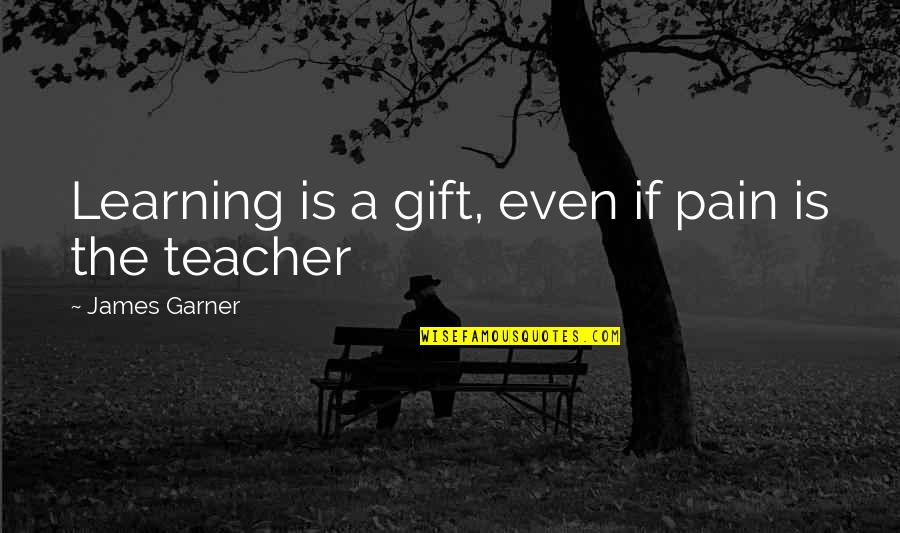 James Garner Quotes By James Garner: Learning is a gift, even if pain is