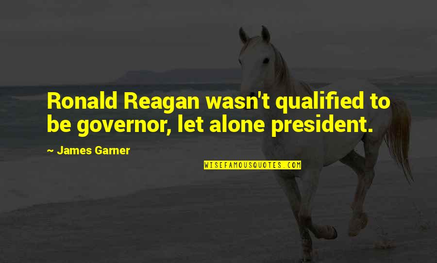James Garner Quotes By James Garner: Ronald Reagan wasn't qualified to be governor, let