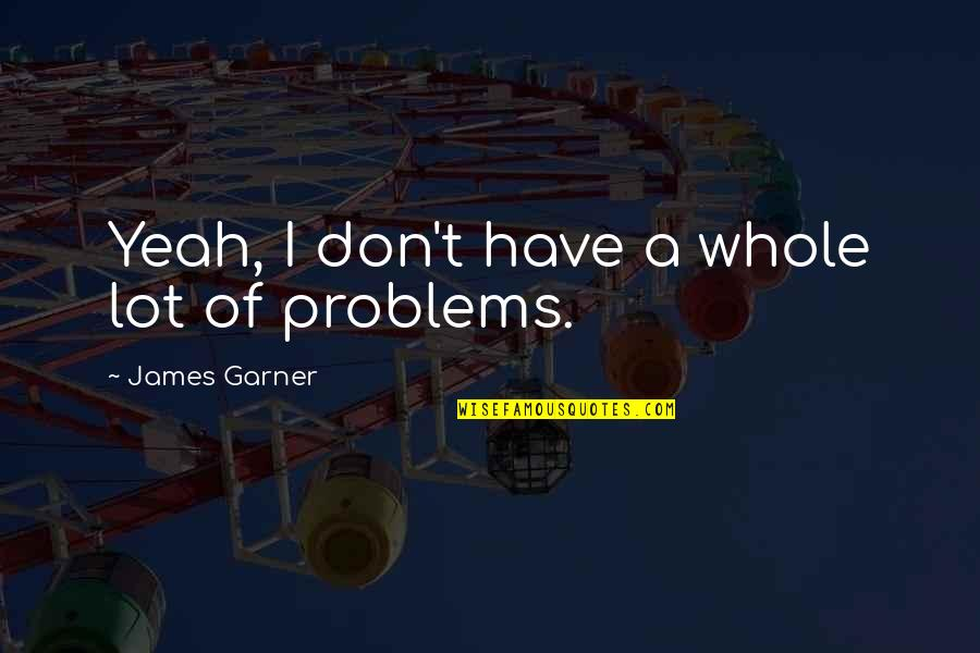 James Garner Quotes By James Garner: Yeah, I don't have a whole lot of