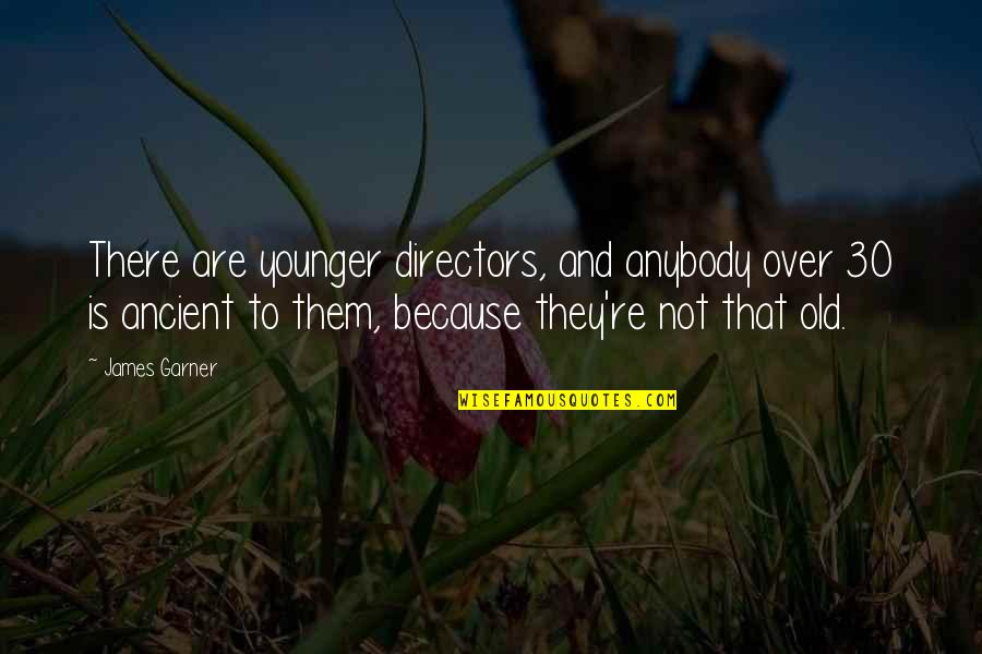 James Garner Quotes By James Garner: There are younger directors, and anybody over 30
