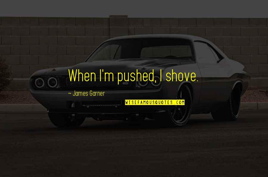 James Garner Quotes By James Garner: When I'm pushed, I shove.