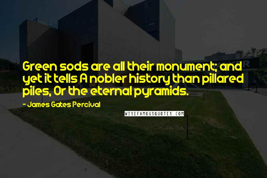 James Gates Percival quotes: Green sods are all their monument; and yet it tells A nobler history than pillared piles, Or the eternal pyramids.